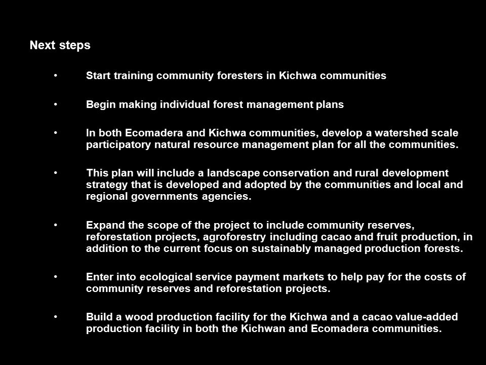 Next steps Start training community foresters in Kichwa communities Begin making individual forest management plans In both Ecomadera and Kichwa communities, develop a watershed scale participatory natural resource management plan for all the communities.