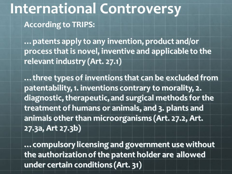 International Controversy According to TRIPS: …patents apply to any invention, product and/or process that is novel, inventive and applicable to the relevant industry (Art.