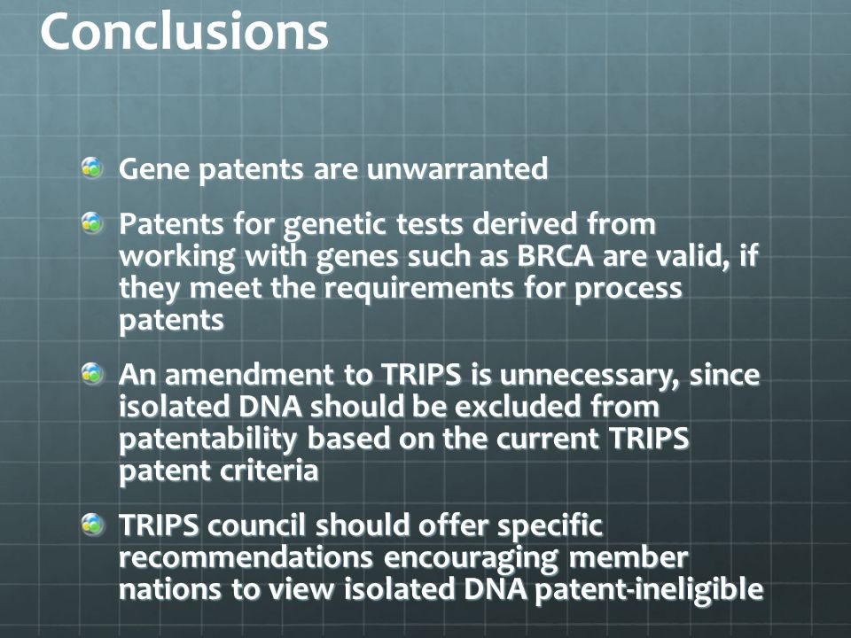Conclusions Gene patents are unwarranted Patents for genetic tests derived from working with genes such as BRCA are valid, if they meet the requirements for process patents An amendment to TRIPS is unnecessary, since isolated DNA should be excluded from patentability based on the current TRIPS patent criteria TRIPS council should offer specific recommendations encouraging member nations to view isolated DNA patent-ineligible