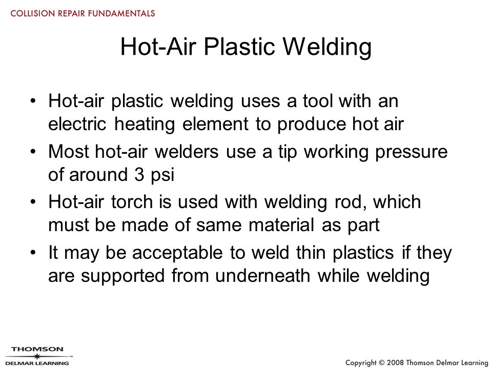 Hot-Air Plastic Welding Hot-air plastic welding uses a tool with an electric heating element to produce hot air Most hot-air welders use a tip working pressure of around 3 psi Hot-air torch is used with welding rod, which must be made of same material as part It may be acceptable to weld thin plastics if they are supported from underneath while welding