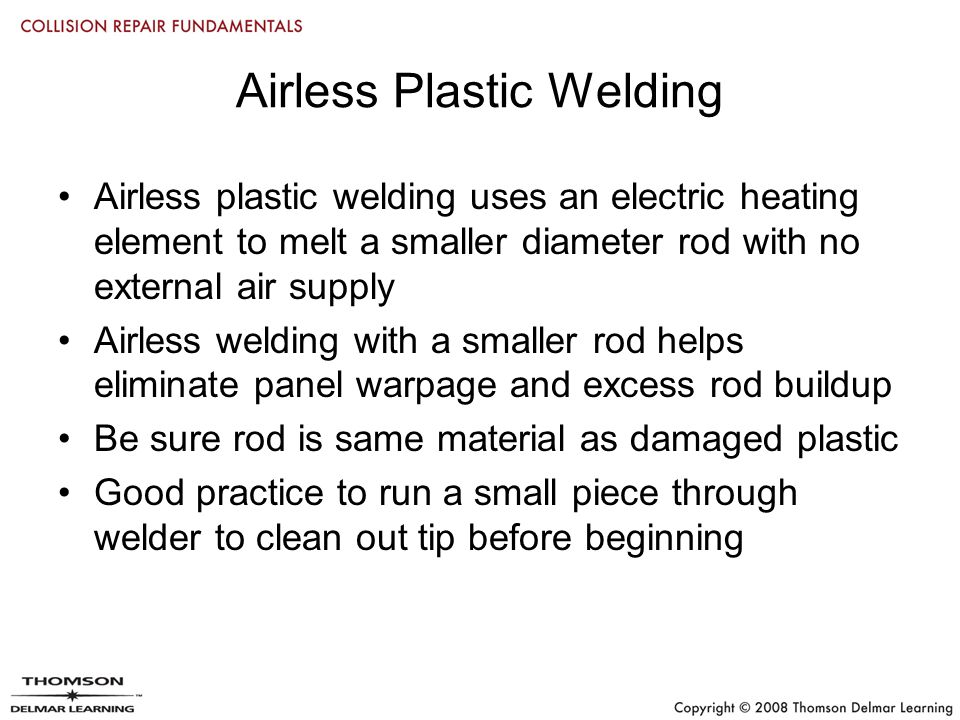 Airless Plastic Welding Airless plastic welding uses an electric heating element to melt a smaller diameter rod with no external air supply Airless welding with a smaller rod helps eliminate panel warpage and excess rod buildup Be sure rod is same material as damaged plastic Good practice to run a small piece through welder to clean out tip before beginning