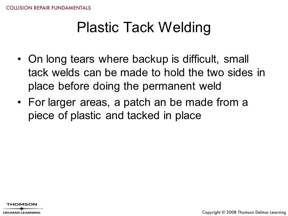 Plastic Tack Welding On long tears where backup is difficult, small tack welds can be made to hold the two sides in place before doing the permanent weld For larger areas, a patch an be made from a piece of plastic and tacked in place