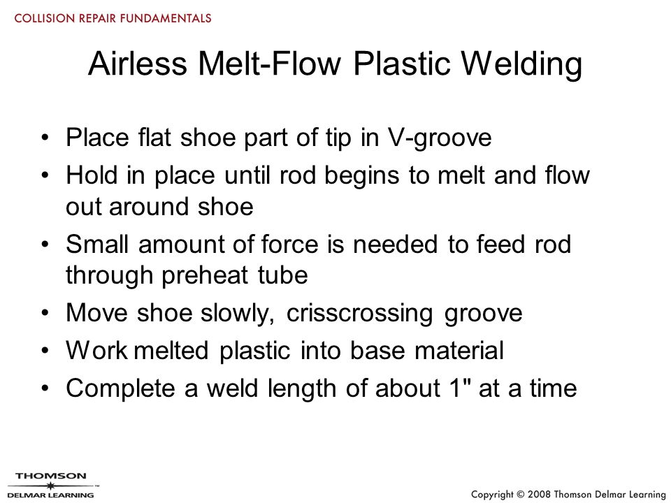 Airless Melt-Flow Plastic Welding Place flat shoe part of tip in V-groove Hold in place until rod begins to melt and flow out around shoe Small amount of force is needed to feed rod through preheat tube Move shoe slowly, crisscrossing groove Work melted plastic into base material Complete a weld length of about 1 at a time