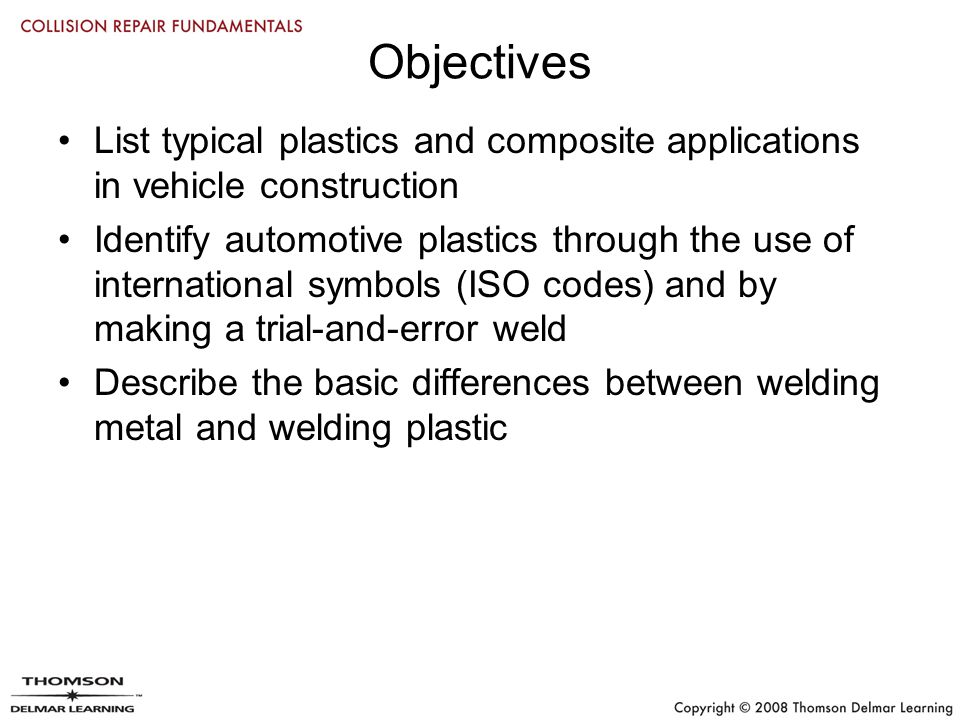 Objectives List typical plastics and composite applications in vehicle construction Identify automotive plastics through the use of international symbols (ISO codes) and by making a trial-and-error weld Describe the basic differences between welding metal and welding plastic
