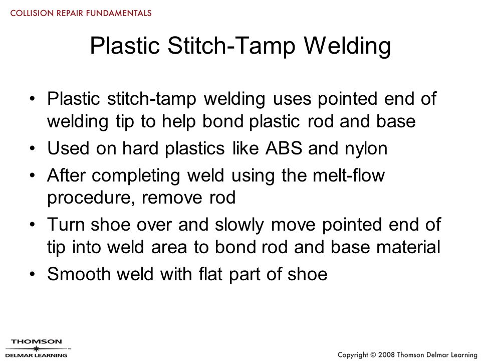 Plastic Stitch-Tamp Welding Plastic stitch-tamp welding uses pointed end of welding tip to help bond plastic rod and base Used on hard plastics like ABS and nylon After completing weld using the melt-flow procedure, remove rod Turn shoe over and slowly move pointed end of tip into weld area to bond rod and base material Smooth weld with flat part of shoe