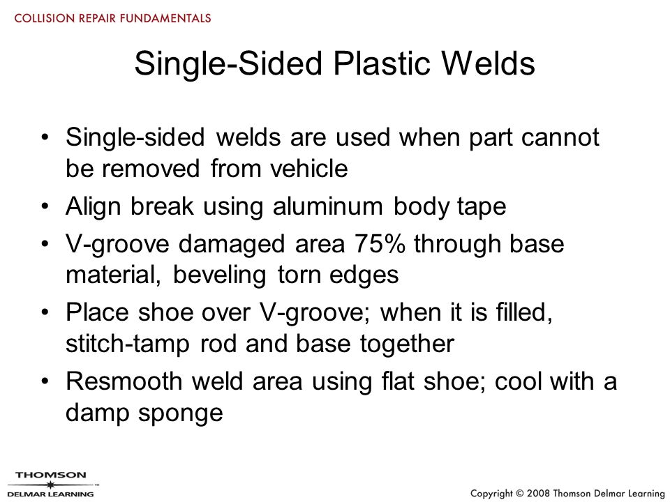 Single-Sided Plastic Welds Single-sided welds are used when part cannot be removed from vehicle Align break using aluminum body tape V-groove damaged area 75% through base material, beveling torn edges Place shoe over V-groove; when it is filled, stitch-tamp rod and base together Resmooth weld area using flat shoe; cool with a damp sponge