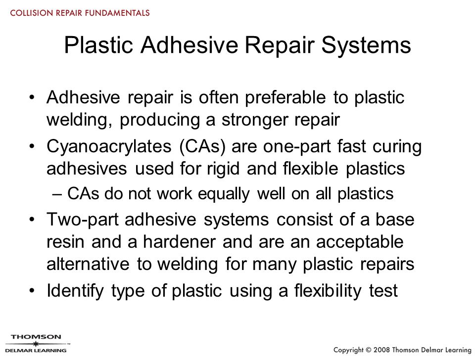 Plastic Adhesive Repair Systems Adhesive repair is often preferable to plastic welding, producing a stronger repair Cyanoacrylates (CAs) are one-part fast curing adhesives used for rigid and flexible plastics –CAs do not work equally well on all plastics Two-part adhesive systems consist of a base resin and a hardener and are an acceptable alternative to welding for many plastic repairs Identify type of plastic using a flexibility test