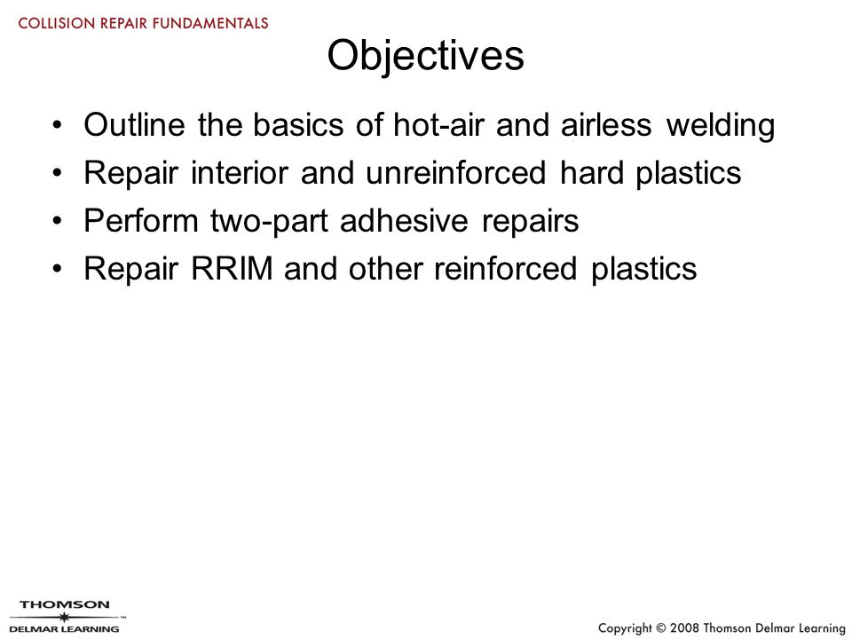 Objectives Outline the basics of hot-air and airless welding Repair interior and unreinforced hard plastics Perform two-part adhesive repairs Repair RRIM and other reinforced plastics