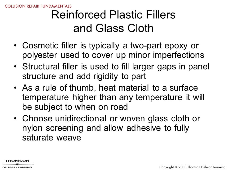 Reinforced Plastic Fillers and Glass Cloth Cosmetic filler is typically a two-part epoxy or polyester used to cover up minor imperfections Structural filler is used to fill larger gaps in panel structure and add rigidity to part As a rule of thumb, heat material to a surface temperature higher than any temperature it will be subject to when on road Choose unidirectional or woven glass cloth or nylon screening and allow adhesive to fully saturate weave