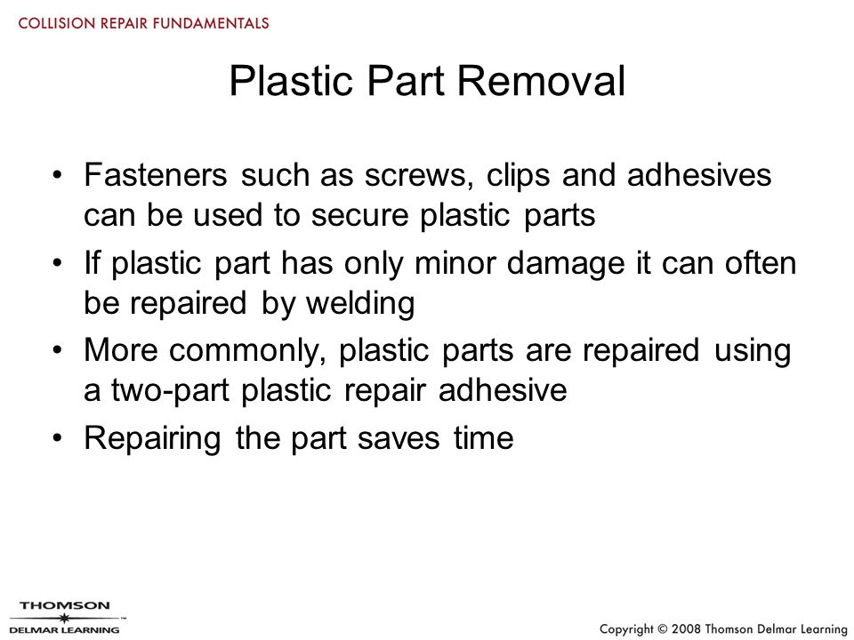 Plastic Part Removal Fasteners such as screws, clips and adhesives can be used to secure plastic parts If plastic part has only minor damage it can often be repaired by welding More commonly, plastic parts are repaired using a two-part plastic repair adhesive Repairing the part saves time