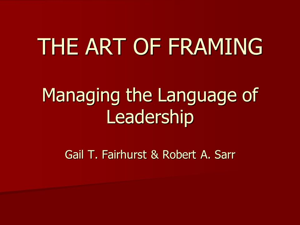 THE ART OF FRAMING Managing the Language of Leadership Gail T ...