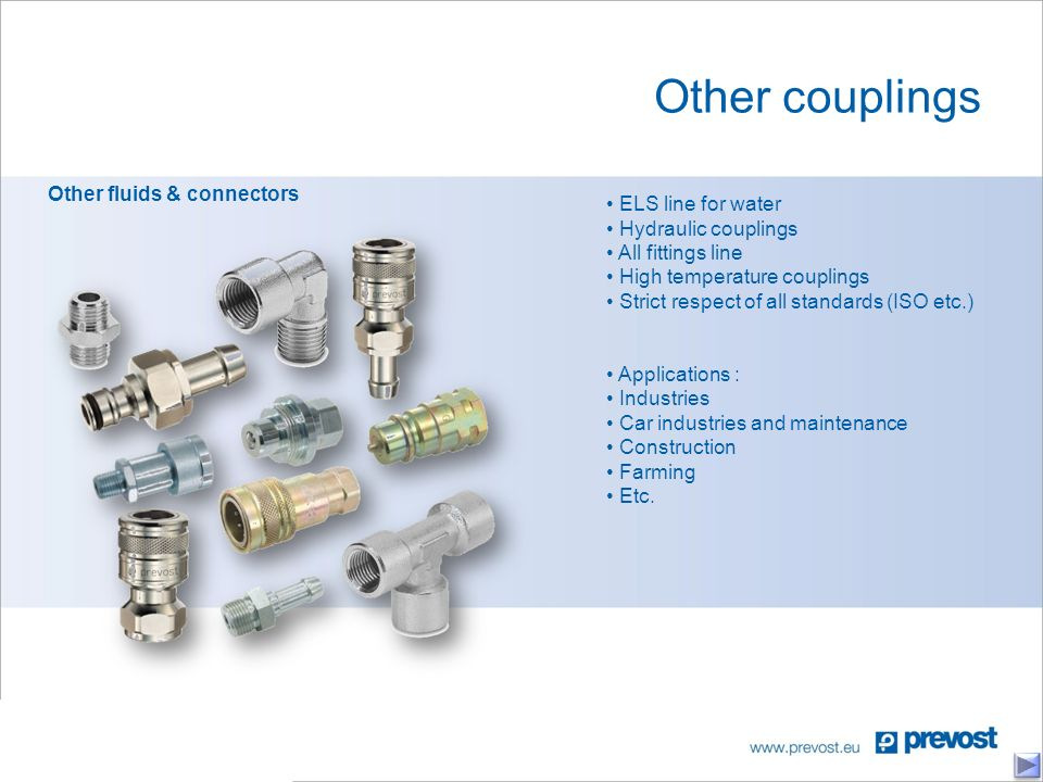 Other couplings Other fluids & connectors ELS line for water Hydraulic couplings All fittings line High temperature couplings Strict respect of all standards (ISO etc.) Applications : Industries Car industries and maintenance Construction Farming Etc.