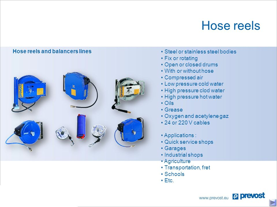 Hose reels Hose reels and balancers lines Steel or stainless steel bodies Fix or rotating Open or closed drums With or without hose Compressed air Low pressure cold water High pressure clod water High pressure hot water Oils Grease Oxygen and acetylene gaz 24 or 220 V cables Applications : Quick service shops Garages Industrial shops Agriculture Transportation, fret Schools Etc.