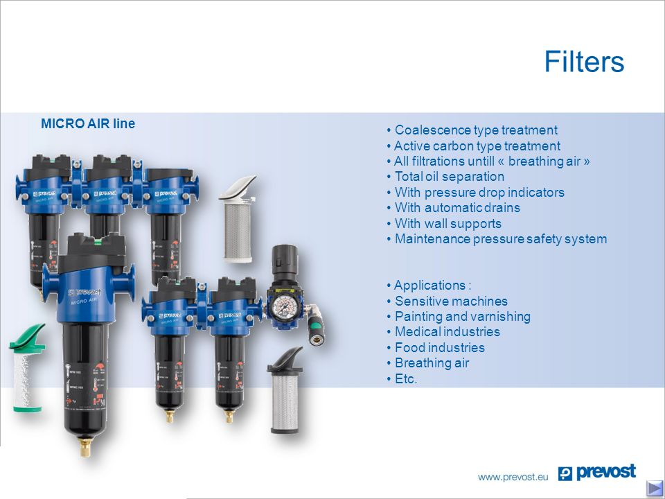 Filters MICRO AIR line Coalescence type treatment Active carbon type treatment All filtrations untill « breathing air » Total oil separation With pressure drop indicators With automatic drains With wall supports Maintenance pressure safety system Applications : Sensitive machines Painting and varnishing Medical industries Food industries Breathing air Etc.