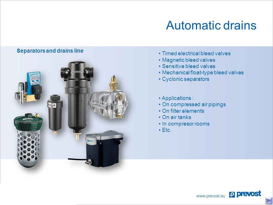 Automatic drains Separators and drains line Timed electrical bleed valves Magnetic bleed valves Sensitive bleed valves Mechanical float-type bleed valves Cyclonic separators Applications : On compressed air pipings On filter elements On air tanks In compresor rooms Etc.