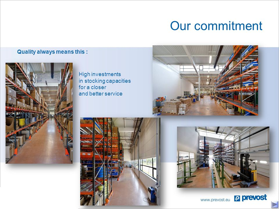 Our commitment Quality always means this : High investments in stocking capacities for a closer and better service