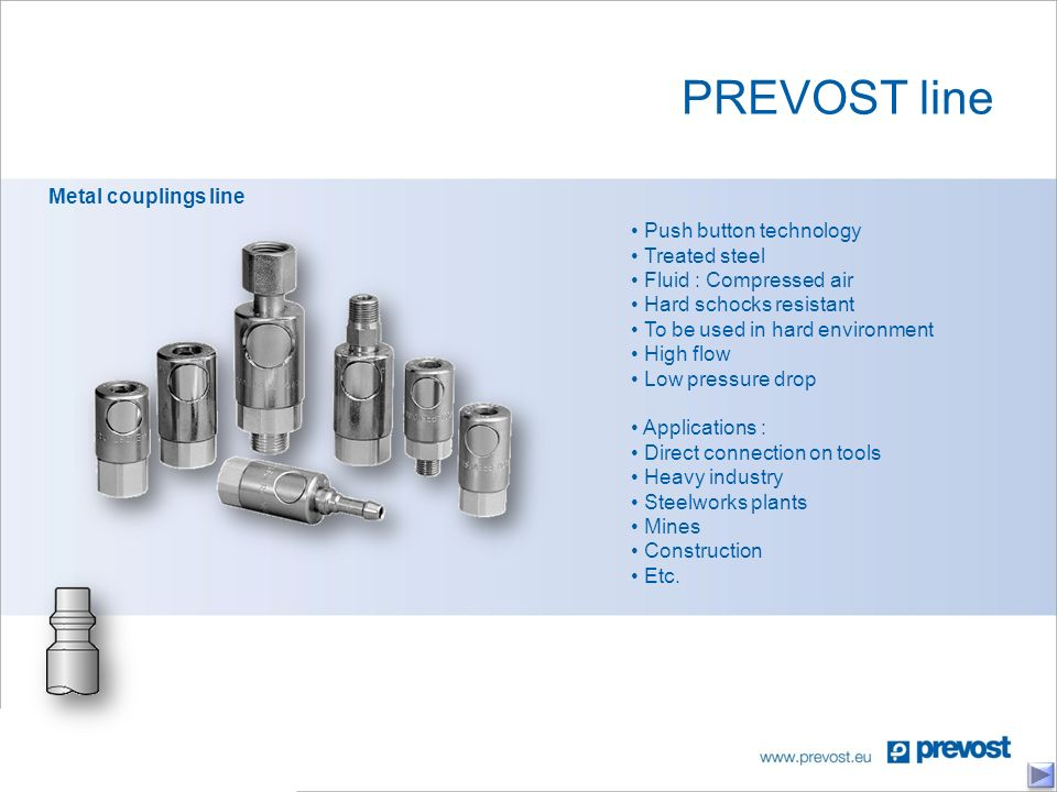 PREVOST line Metal couplings line Push button technology Treated steel Fluid : Compressed air Hard schocks resistant To be used in hard environment High flow Low pressure drop Applications : Direct connection on tools Heavy industry Steelworks plants Mines Construction Etc.