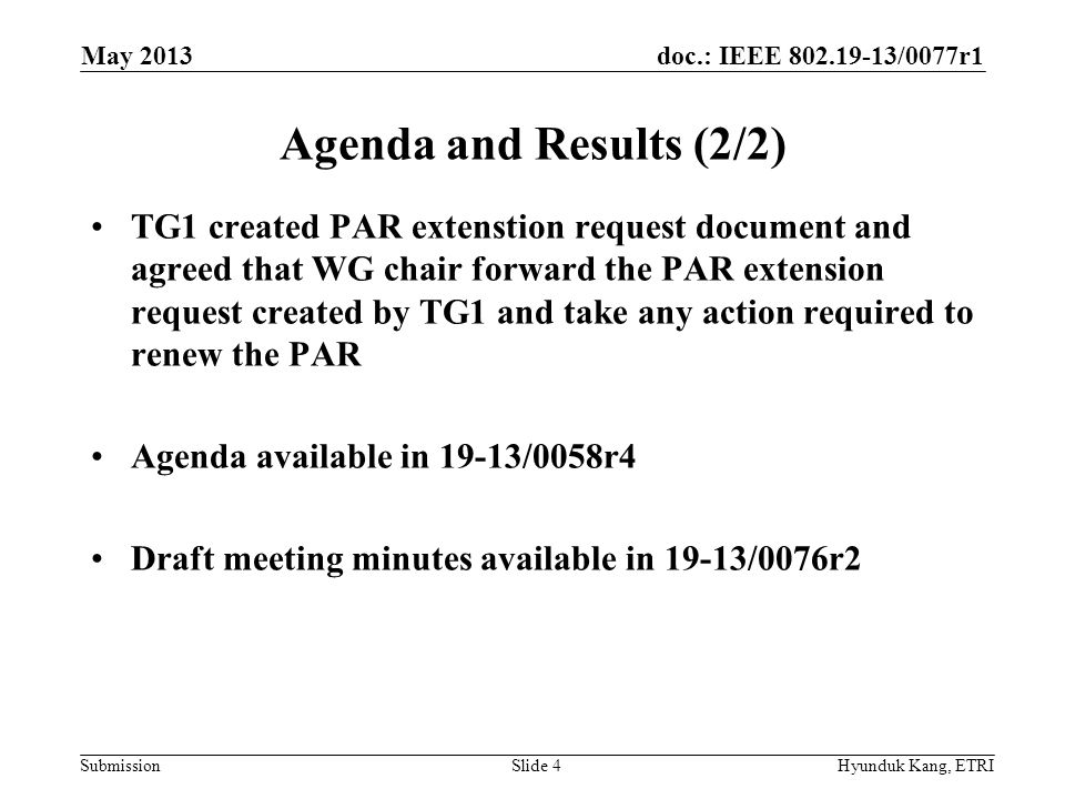 doc.: IEEE /0077r1 Submission Agenda and Results (2/2) TG1 created PAR extenstion request document and agreed that WG chair forward the PAR extension request created by TG1 and take any action required to renew the PAR Agenda available in 19-13/0058r4 Draft meeting minutes available in 19-13/0076r2 May 2013 Hyunduk Kang, ETRISlide 4