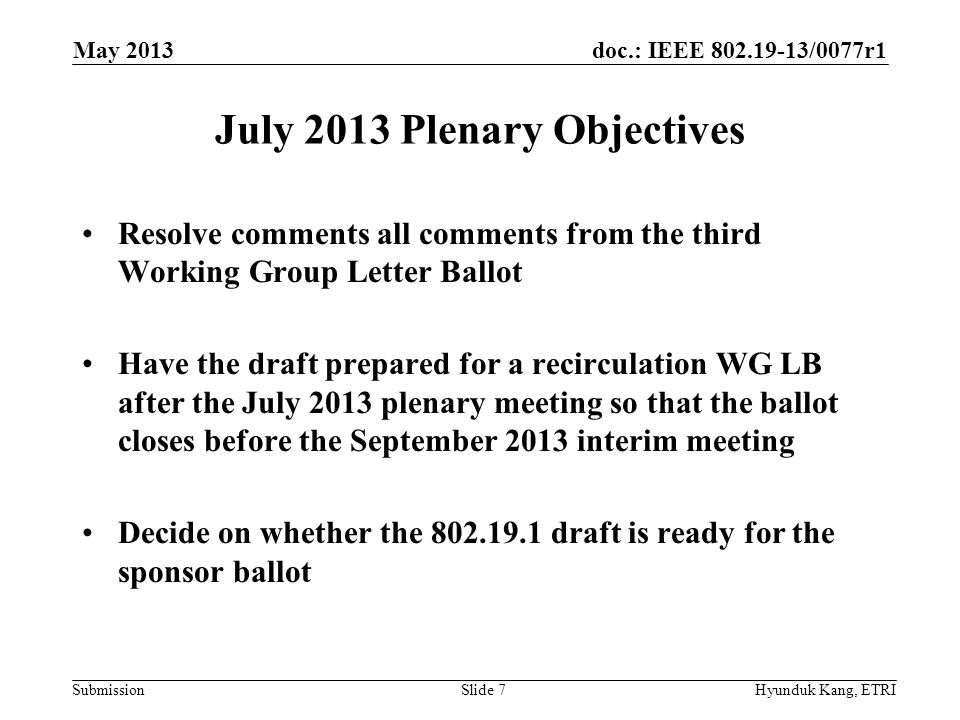 doc.: IEEE /0077r1 Submission July 2013 Plenary Objectives Resolve comments all comments from the third Working Group Letter Ballot Have the draft prepared for a recirculation WG LB after the July 2013 plenary meeting so that the ballot closes before the September 2013 interim meeting Decide on whether the draft is ready for the sponsor ballot May 2013 Hyunduk Kang, ETRISlide 7