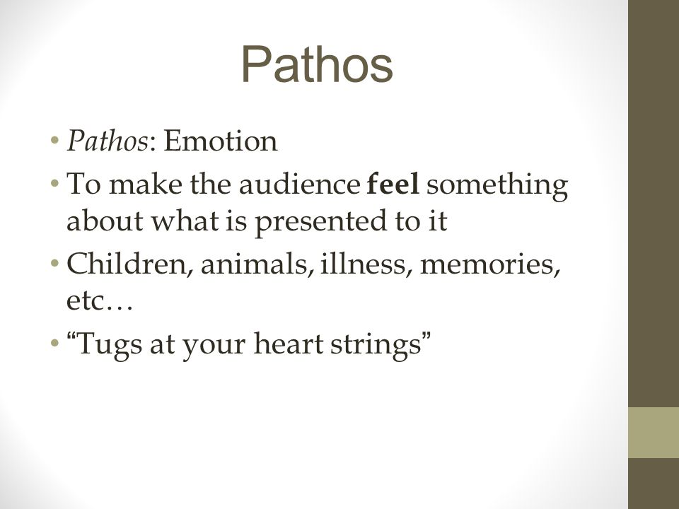 Pathos Pathos : Emotion To make the audience feel something about what is presented to it Children, animals, illness, memories, etc… Tugs at your heart strings