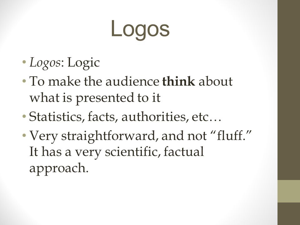 Logos Logos : Logic To make the audience think about what is presented to it Statistics, facts, authorities, etc… Very straightforward, and not fluff. It has a very scientific, factual approach.