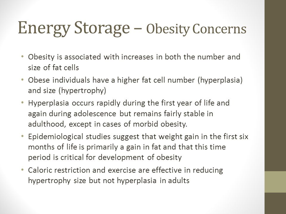 Energy Storage – Obesity Concerns Obesity is associated with increases in both the number and size of fat cells Obese individuals have a higher fat cell number (hyperplasia) and size (hypertrophy) Hyperplasia occurs rapidly during the first year of life and again during adolescence but remains fairly stable in adulthood, except in cases of morbid obesity.