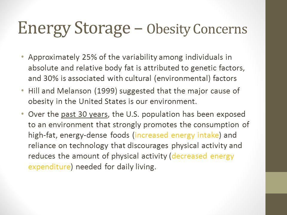 Energy Storage – Obesity Concerns Approximately 25% of the variability among individuals in absolute and relative body fat is attributed to genetic factors, and 30% is associated with cultural (environmental) factors Hill and Melanson (1999) suggested that the major cause of obesity in the United States is our environment.