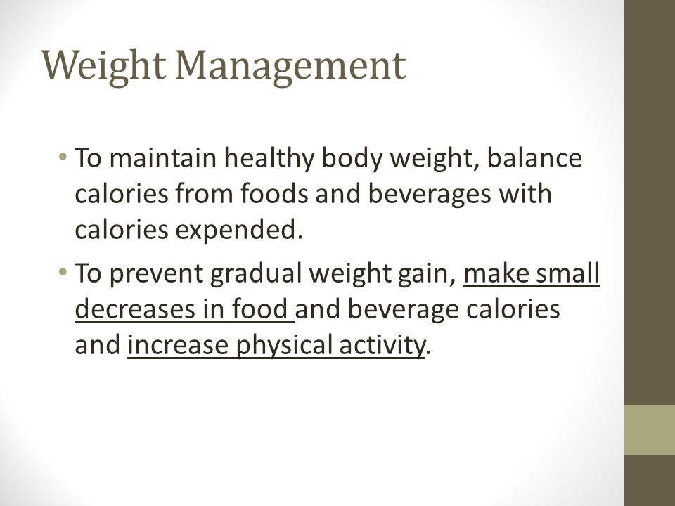 Weight Management To maintain healthy body weight, balance calories from foods and beverages with calories expended.