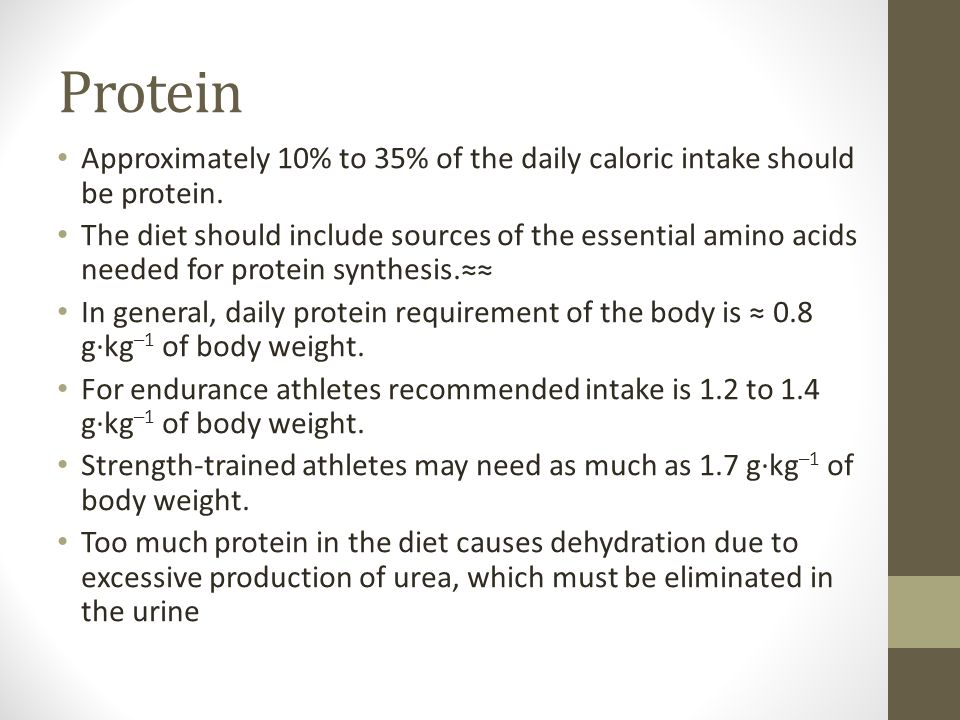Protein Approximately 10% to 35% of the daily caloric intake should be protein.