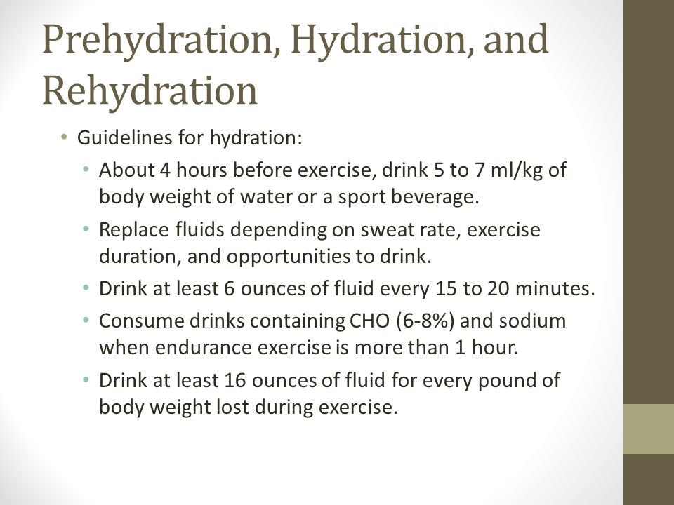 Prehydration, Hydration, and Rehydration Guidelines for hydration: About 4 hours before exercise, drink 5 to 7 ml/kg of body weight of water or a sport beverage.