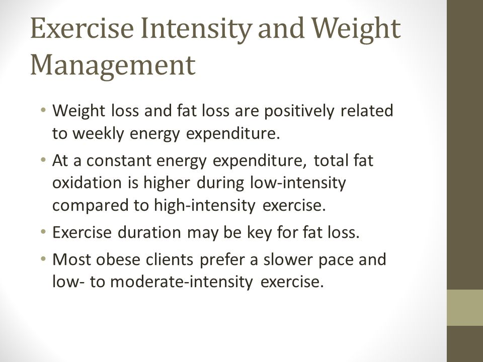 Exercise Intensity and Weight Management Weight loss and fat loss are positively related to weekly energy expenditure.