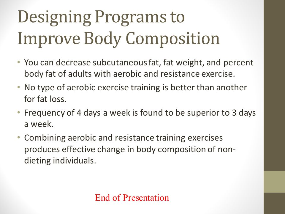 Designing Programs to Improve Body Composition You can decrease subcutaneous fat, fat weight, and percent body fat of adults with aerobic and resistance exercise.