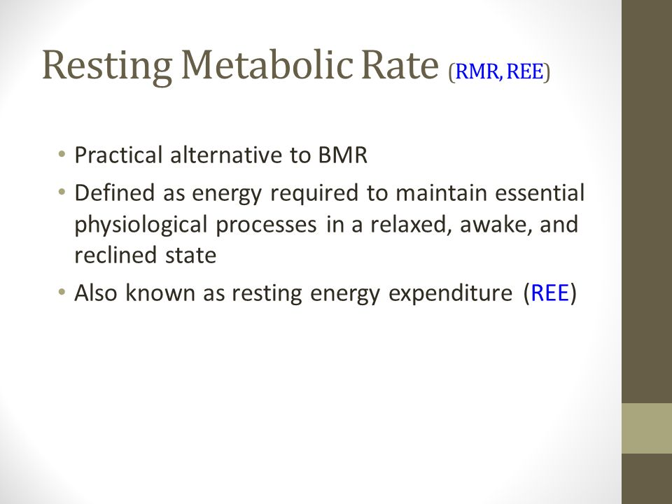 Resting Metabolic Rate (RMR, REE) Practical alternative to BMR Defined as energy required to maintain essential physiological processes in a relaxed, awake, and reclined state Also known as resting energy expenditure (REE)