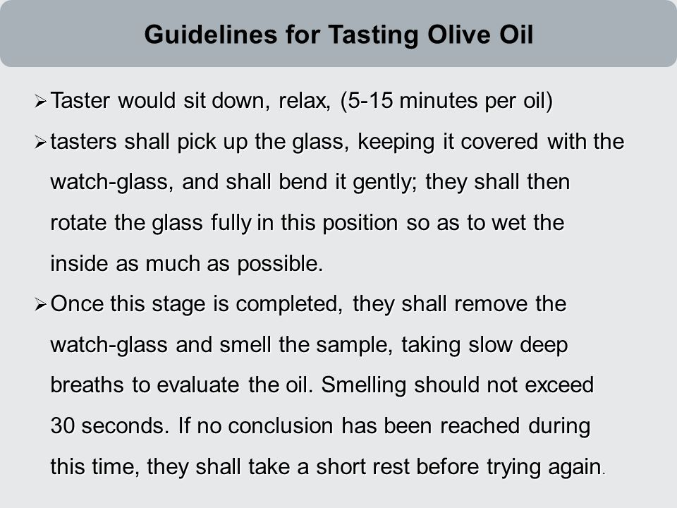  Taster would sit down, relax, (5-15 minutes per oil)  tasters shall pick up the glass, keeping it covered with the watch-glass, and shall bend it gently; they shall then rotate the glass fully in this position so as to wet the inside as much as possible.