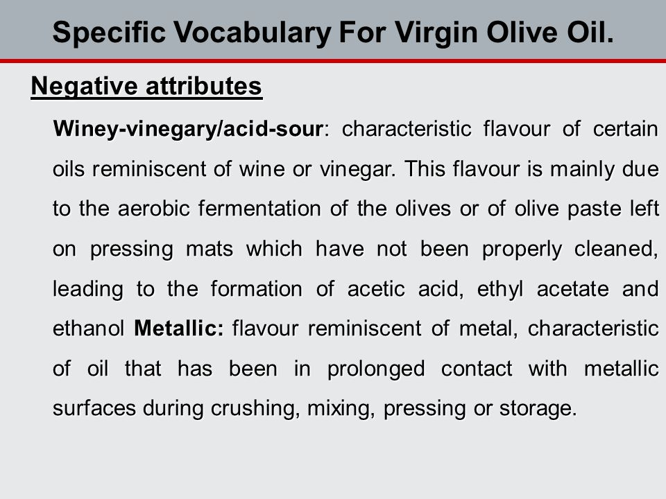 Negative attributes Winey-vinegary/acid-sour: characteristic flavour of certain oils reminiscent of wine or vinegar.