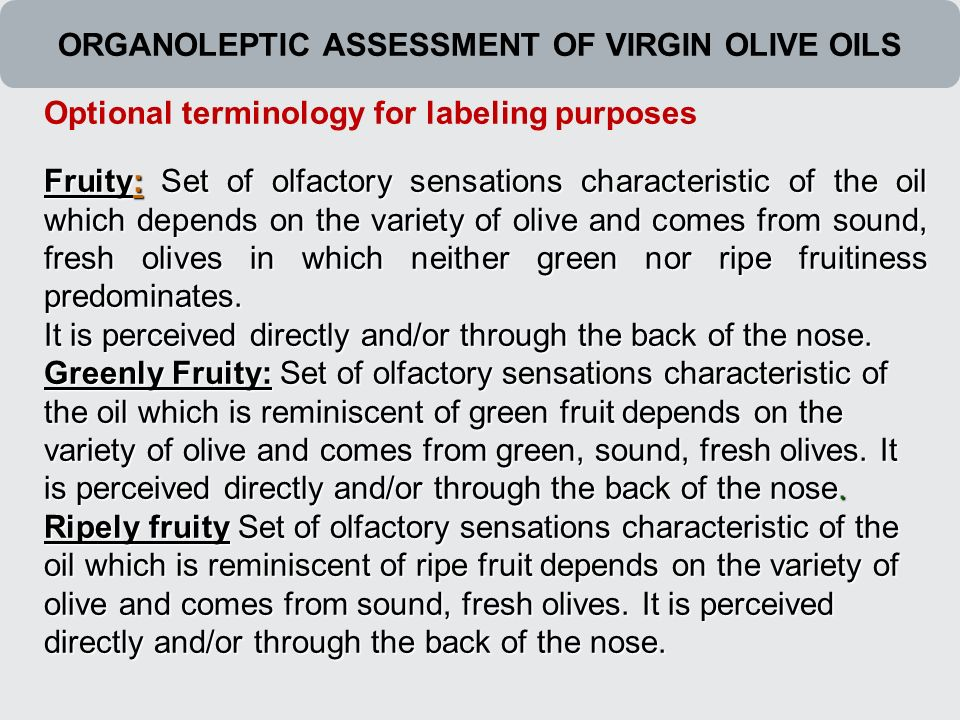 ORGANOLEPTIC ASSESSMENT OF VIRGIN OLIVE OILS Fruity: Set of olfactory sensations characteristic of the oil which depends on the variety of olive and comes from sound, fresh olives in which neither green nor ripe fruitiness predominates.