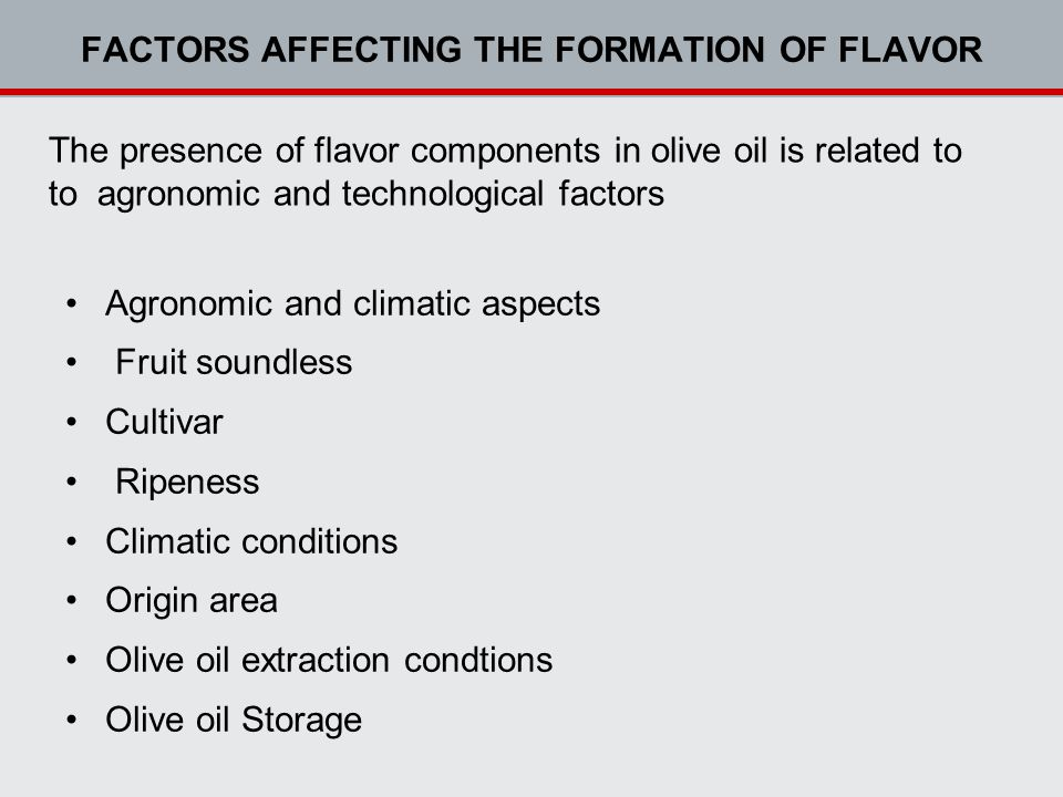 FACTORS AFFECTING THE FORMATION OF FLAVOR The presence of flavor components in olive oil is related to to agronomic and technological factors Agronomic and climatic aspects Fruit soundless Cultivar Ripeness Climatic conditions Origin area Olive oil extraction condtions Olive oil Storage