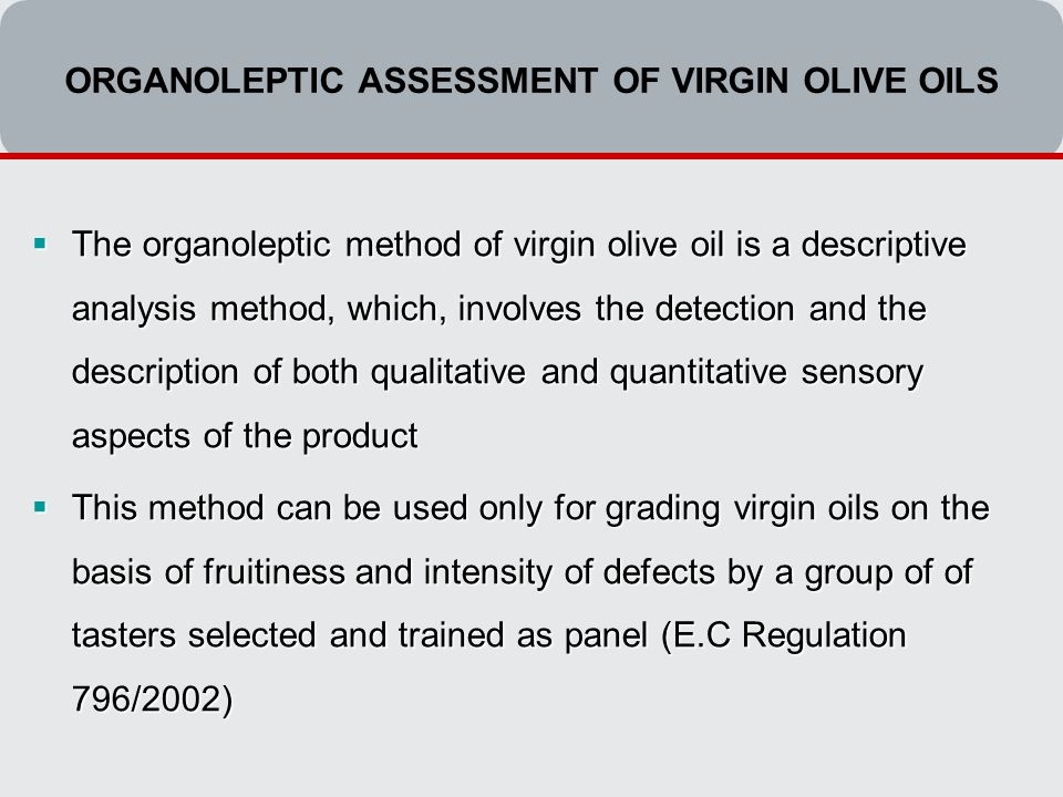ORGANOLEPTIC ASSESSMENT OF VIRGIN OLIVE OILS  The organoleptic method of virgin olive oil is a descriptive analysis method, which, involves the detection and the description of both qualitative and quantitative sensory aspects of the product  This method can be used only for grading virgin oils on the basis of fruitiness and intensity of defects by a group of of tasters selected and trained as panel (E.C Regulation 796/2002)