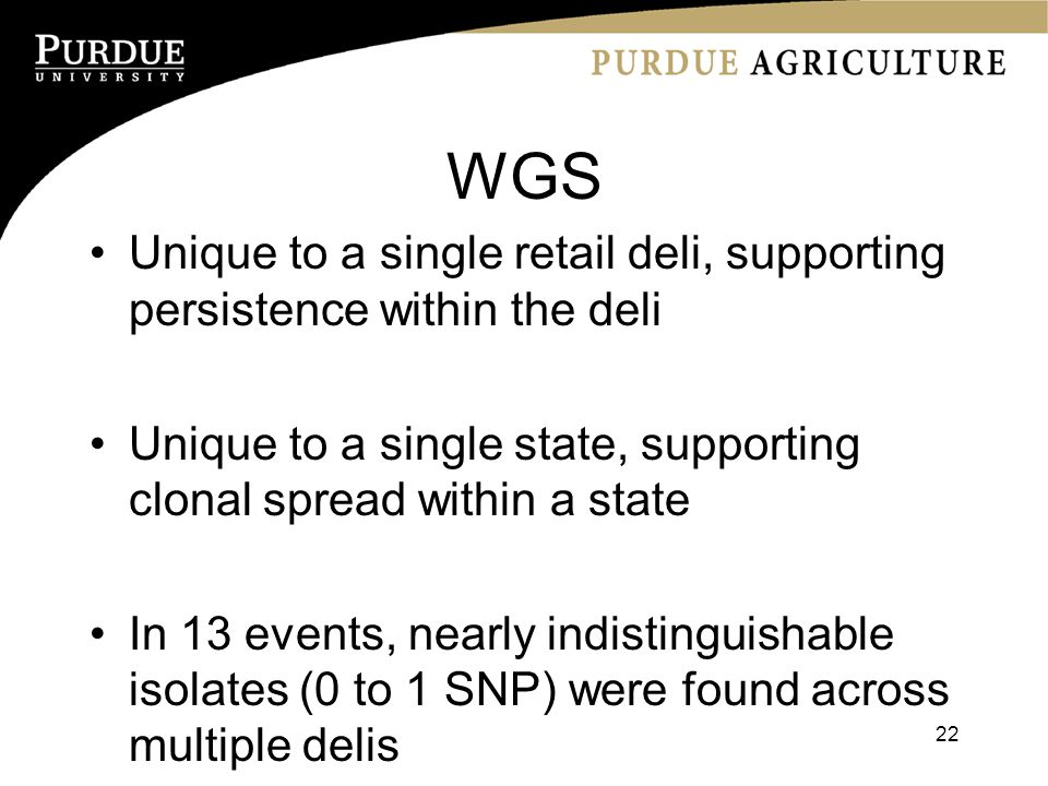 WGS Unique to a single retail deli, supporting persistence within the deli Unique to a single state, supporting clonal spread within a state In 13 events, nearly indistinguishable isolates (0 to 1 SNP) were found across multiple delis 22