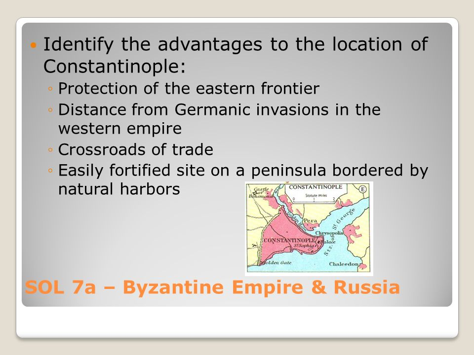 SOL 7a – Byzantine Empire & Russia Identify the advantages to the location of Constantinople: ◦Protection of the eastern frontier ◦Distance from Germanic invasions in the western empire ◦Crossroads of trade ◦Easily fortified site on a peninsula bordered by natural harbors