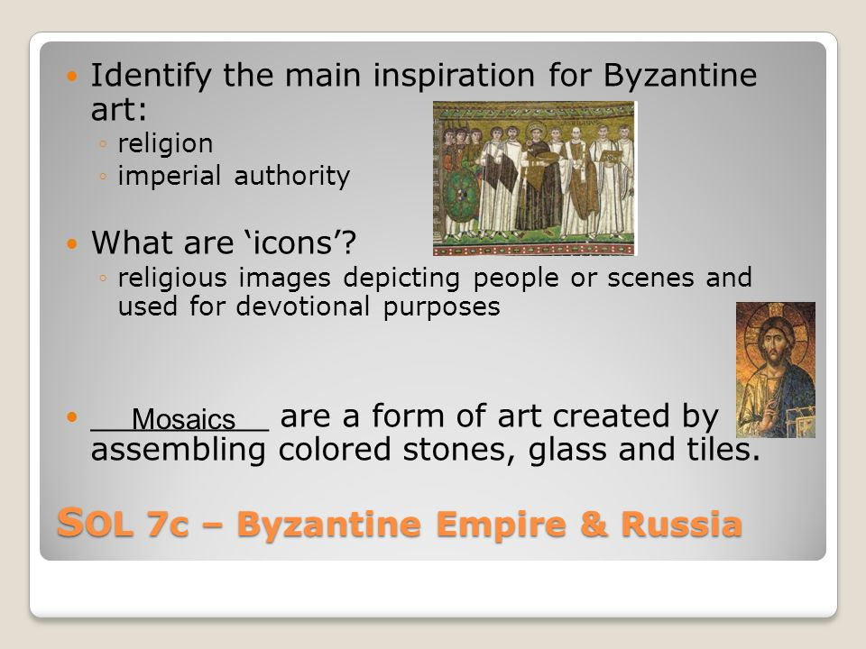 S OL 7c – Byzantine Empire & Russia Identify the main inspiration for Byzantine art: ◦religion ◦imperial authority What are 'icons'.