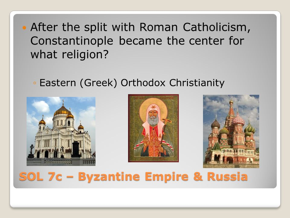 SOL 7c – Byzantine Empire & Russia After the split with Roman Catholicism, Constantinople became the center for what religion.