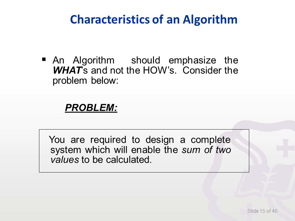 Characteristics of an Algorithm Slide 15 of 40 PROBLEM: You are required to design a complete system which will enable the sum of two values to be calculated.