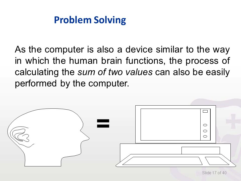 Problem Solving Slide 17 of 40 As the computer is also a device similar to the way in which the human brain functions, the process of calculating the sum of two values can also be easily performed by the computer.