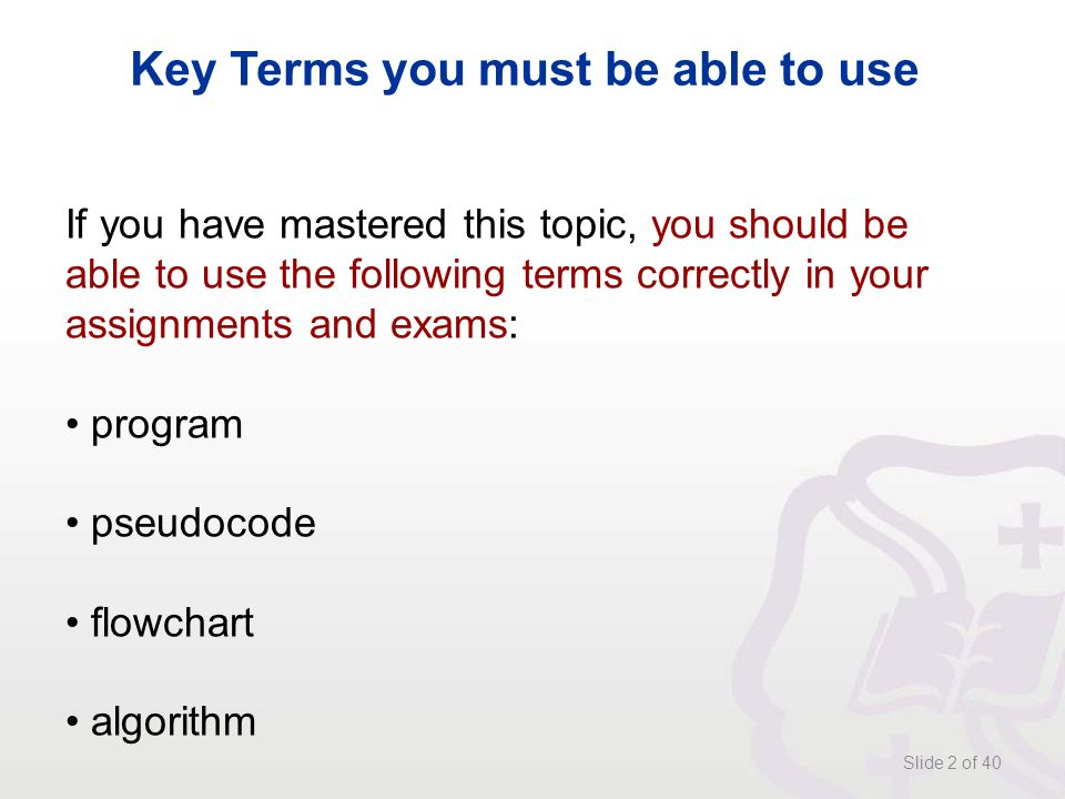 Slide 2 of 40 Key Terms you must be able to use If you have mastered this topic, you should be able to use the following terms correctly in your assignments and exams: program pseudocode flowchart algorithm