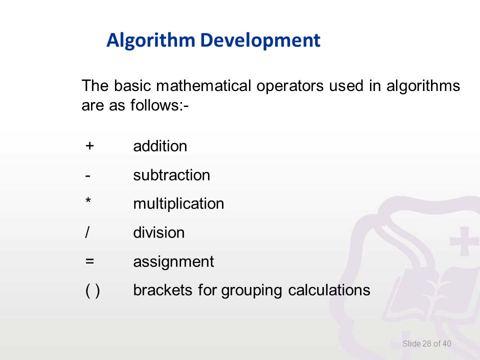 Algorithm Development Slide 28 of 40 The basic mathematical operators used in algorithms are as follows:- +addition -subtraction *multiplication /division =assignment ( )brackets for grouping calculations
