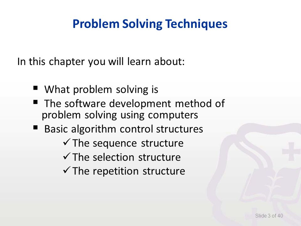 Problem Solving Techniques In this chapter you will learn about:  What problem solving is  The software development method of problem solving using computers  Basic algorithm control structures The sequence structure The selection structure The repetition structure Slide 3 of 40
