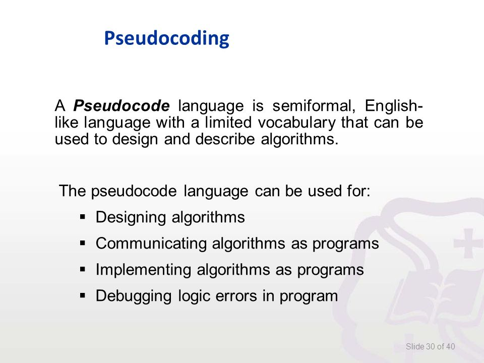 Pseudocoding Slide 30 of 40 A Pseudocode language is semiformal, English- like language with a limited vocabulary that can be used to design and describe algorithms.