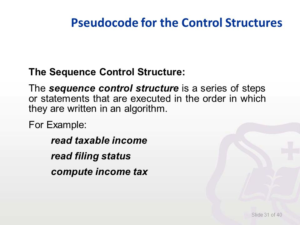 Pseudocode for the Control Structures Slide 31 of 40 The Sequence Control Structure: The sequence control structure is a series of steps or statements that are executed in the order in which they are written in an algorithm.