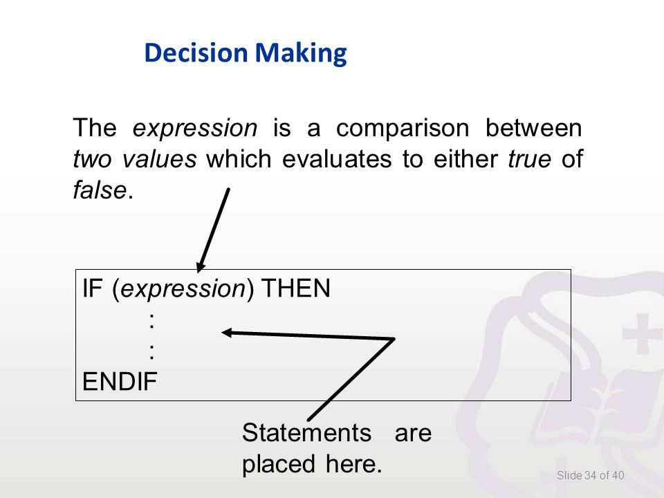 Decision Making Slide 34 of 40 IF (expression) THEN : ENDIF The expression is a comparison between two values which evaluates to either true of false.